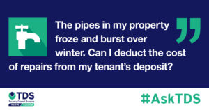 """#AskTDS: """"The pipes in my property froze and burst over winter. Can I deduct the cost of repairs from my tenant's deposit?"""" graphic"""