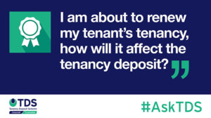 Image of AskTDS: I am about to renew my tenant's tenancy, how will it affect the tenancy deposit